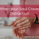 When Your Soul Craves Distraction